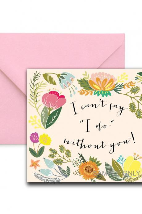 Will You Be My Bridesmaid / Maid of Honor cards printable - i can't say i do without you
