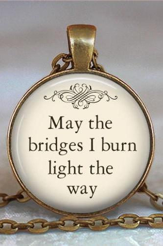 May the Bridges I Burn Light the Way pendant, quote necklace, funny quote